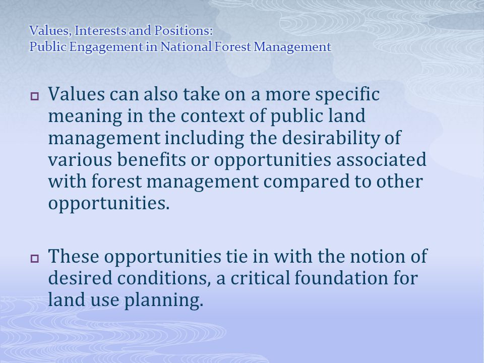  Values can also take on a more specific meaning in the context of public land management including the desirability of various benefits or opportunities associated with forest management compared to other opportunities.