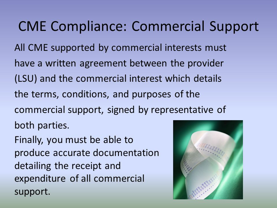 CME Compliance: Commercial Support All CME supported by commercial interests must have a written agreement between the provider (LSU) and the commercial interest which details the terms, conditions, and purposes of the commercial support, signed by representative of both parties.