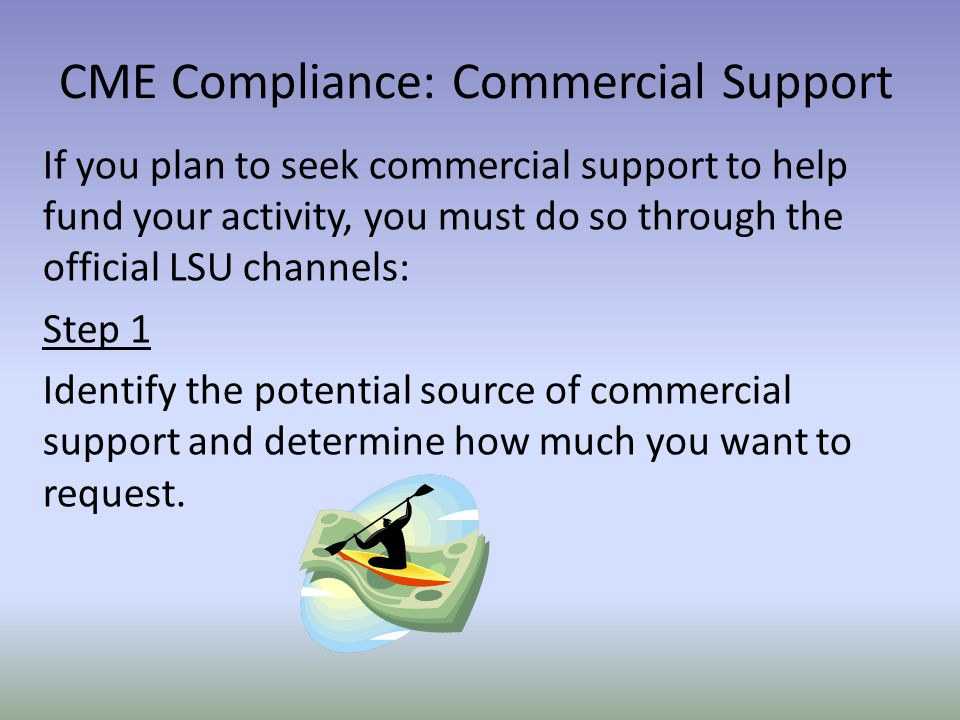 If you plan to seek commercial support to help fund your activity, you must do so through the official LSU channels: Step 1 Identify the potential source of commercial support and determine how much you want to request.