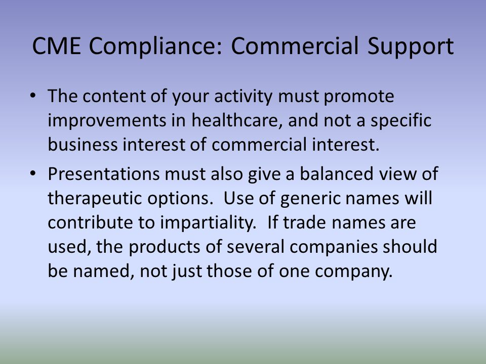 CME Compliance: Commercial Support The content of your activity must promote improvements in healthcare, and not a specific business interest of commercial interest.
