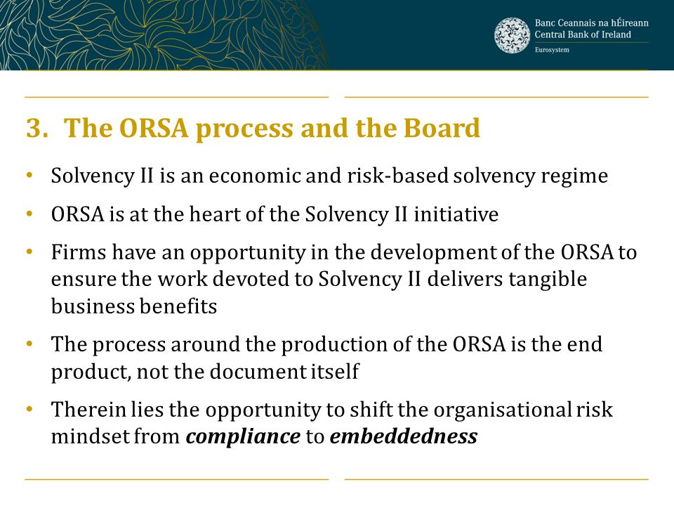 3.The ORSA process and the Board Solvency II is an economic and risk-based solvency regime ORSA is at the heart of the Solvency II initiative Firms ha