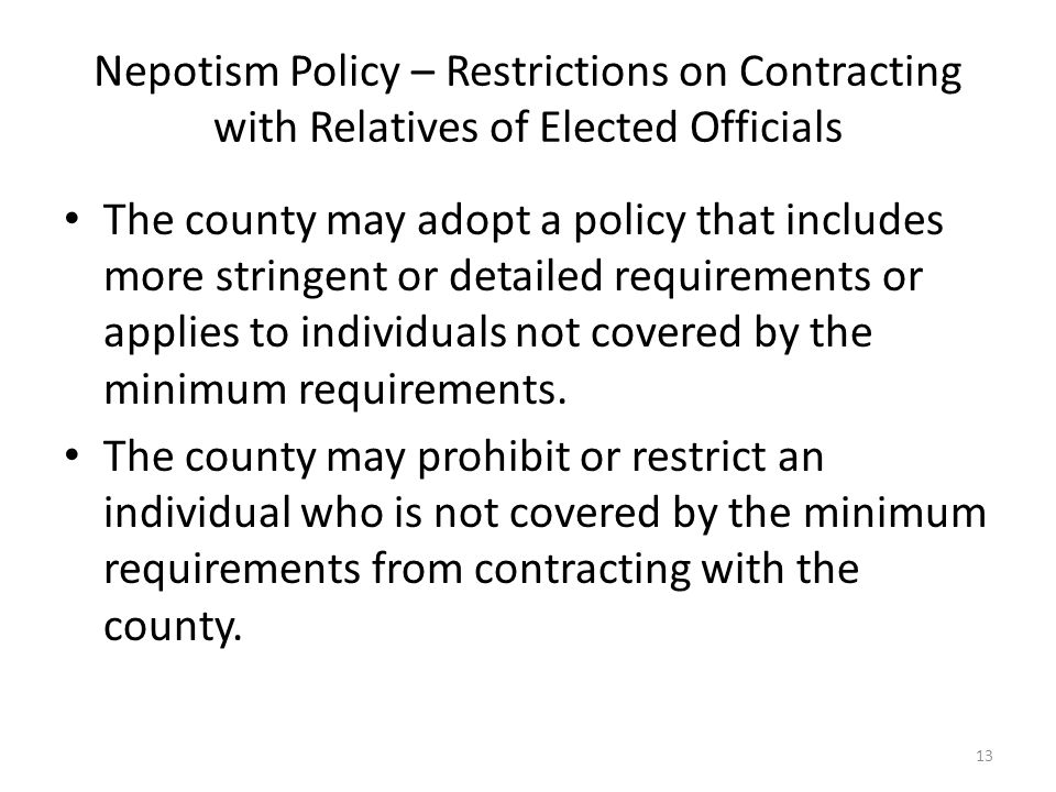 Nepotism Policy – Restrictions on Contracting with Relatives of Elected Officials The county may adopt a policy that includes more stringent or detailed requirements or applies to individuals not covered by the minimum requirements.
