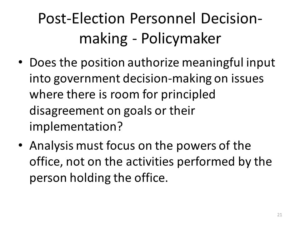 Post-Election Personnel Decision- making - Policymaker Does the position authorize meaningful input into government decision-making on issues where there is room for principled disagreement on goals or their implementation.
