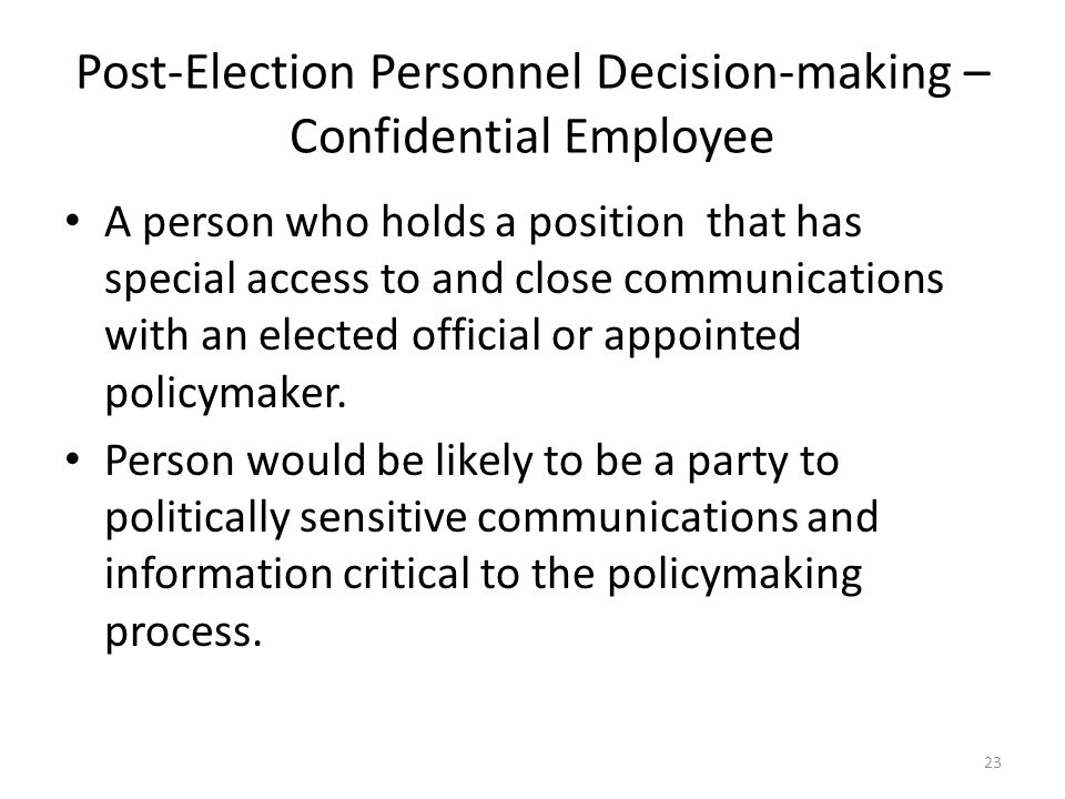 Post-Election Personnel Decision-making – Confidential Employee A person who holds a position that has special access to and close communications with an elected official or appointed policymaker.