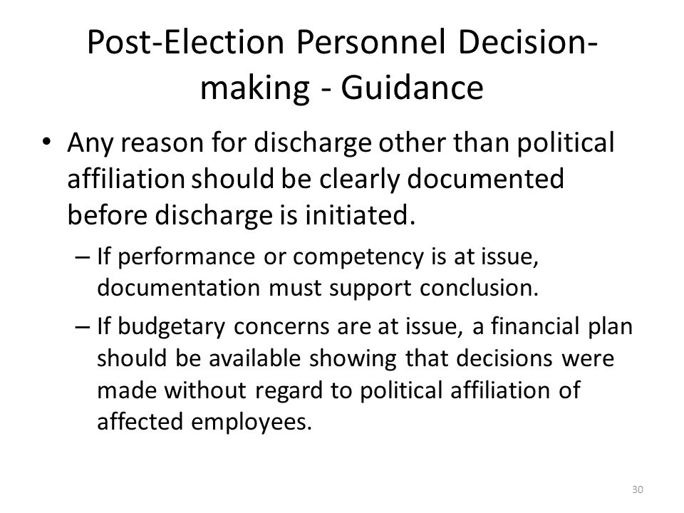 Post-Election Personnel Decision- making - Guidance Any reason for discharge other than political affiliation should be clearly documented before discharge is initiated.