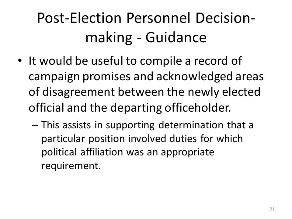 Post-Election Personnel Decision- making - Guidance It would be useful to compile a record of campaign promises and acknowledged areas of disagreement between the newly elected official and the departing officeholder.