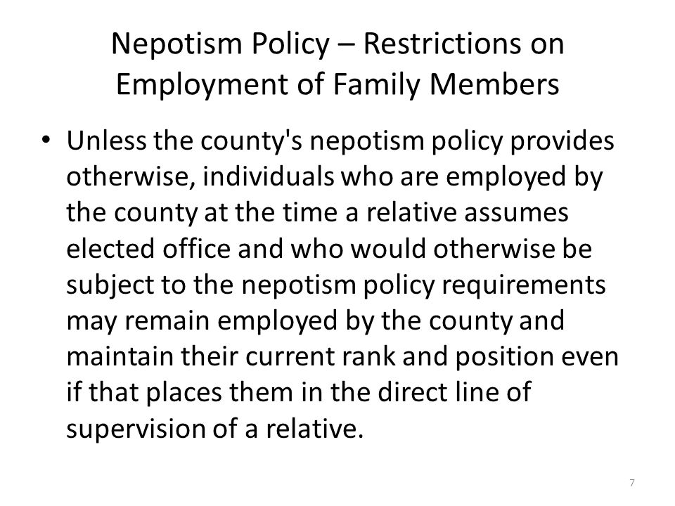 Nepotism Policy – Restrictions on Employment of Family Members Unless the county s nepotism policy provides otherwise, individuals who are employed by the county at the time a relative assumes elected office and who would otherwise be subject to the nepotism policy requirements may remain employed by the county and maintain their current rank and position even if that places them in the direct line of supervision of a relative.