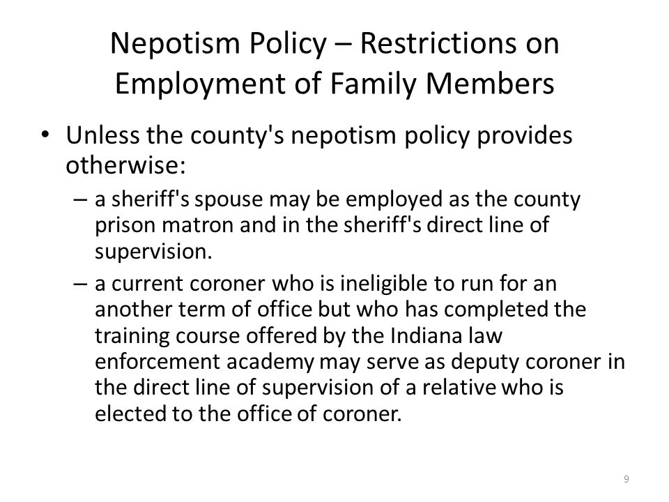 Nepotism Policy – Restrictions on Employment of Family Members Unless the county s nepotism policy provides otherwise: – a sheriff s spouse may be employed as the county prison matron and in the sheriff s direct line of supervision.