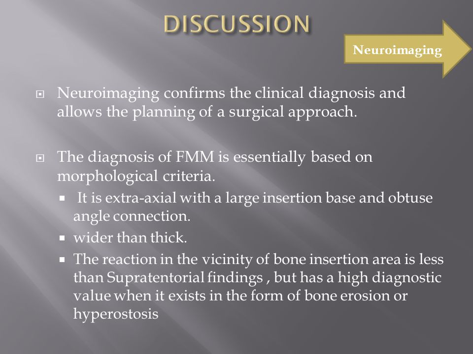  Neuroimaging confirms the clinical diagnosis and allows the planning of a surgical approach.  The diagnosis of FMM is essentially based on morpholo