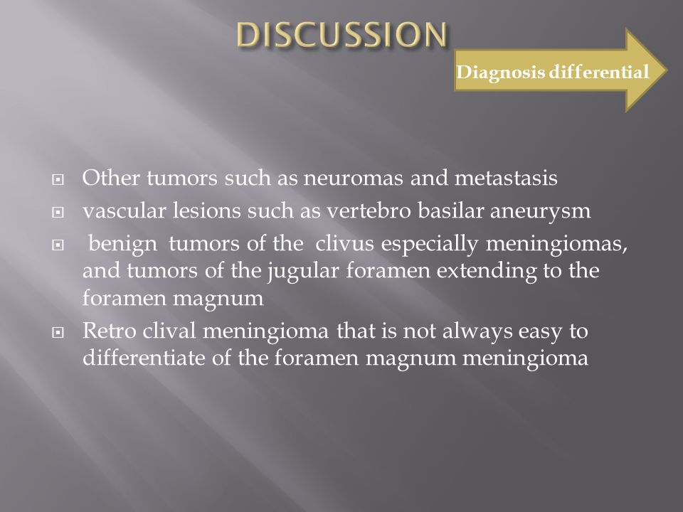  Other tumors such as neuromas and metastasis  vascular lesions such as vertebro basilar aneurysm  benign tumors of the clivus especially meningiomas, and tumors of the jugular foramen extending to the foramen magnum  Retro clival meningioma that is not always easy to differentiate of the foramen magnum meningioma Diagnosis differential