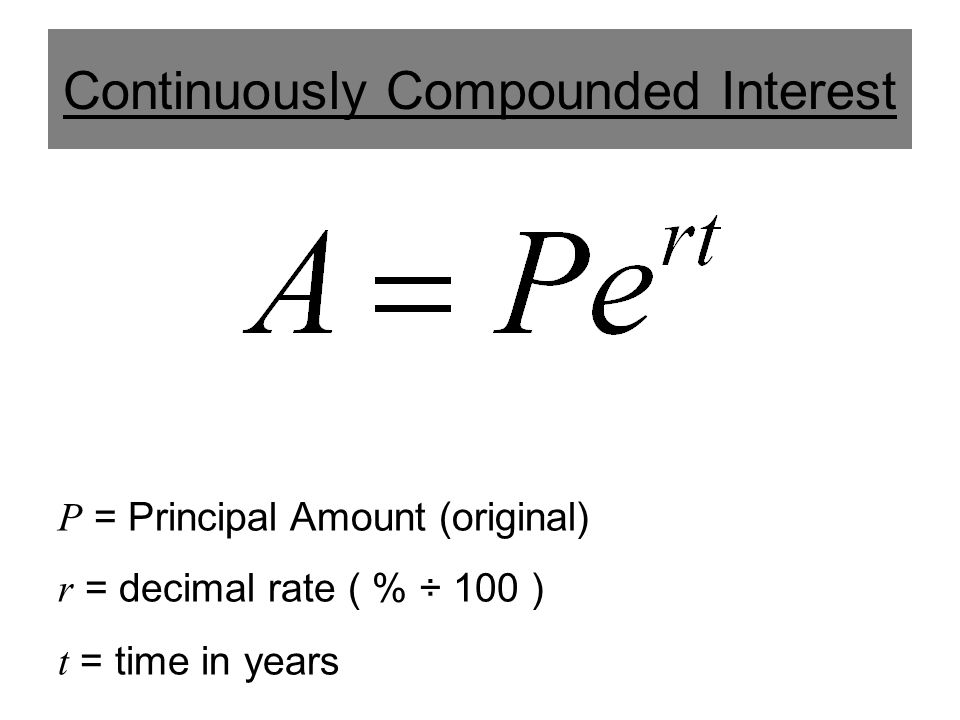 Continuously Compounded Interest P = Principal Amount (original) r = decimal rate ( % ÷ 100 ) t = time in years