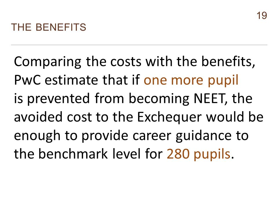 19 THE BENEFITS Monitor Comparing the costs with the benefits, PwC estimate that if one more pupil is prevented from becoming NEET, the avoided cost to the Exchequer would be enough to provide career guidance to the benchmark level for 280 pupils.