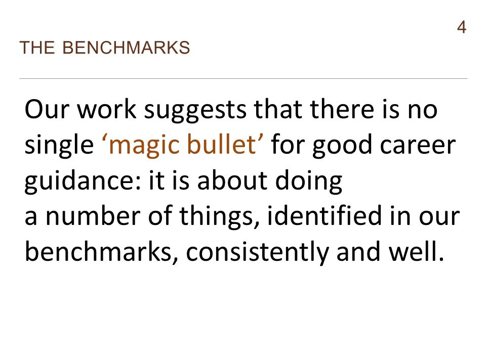 4 THE BENCHMARKS Monitor Our work suggests that there is no single 'magic bullet' for good career guidance: it is about doing a number of things, identified in our benchmarks, consistently and well.