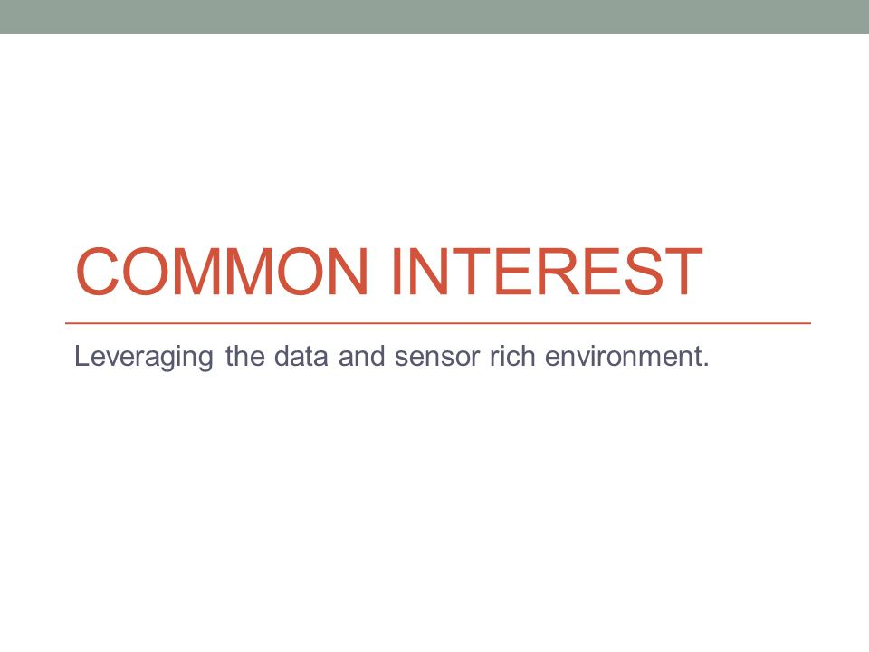 COMMON INTEREST Leveraging the data and sensor rich environment.
