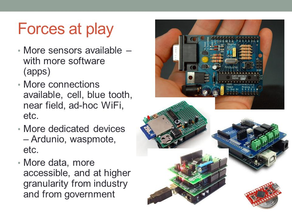 Forces at play More sensors available – with more software (apps) More connections available, cell, blue tooth, near field, ad-hoc WiFi, etc.