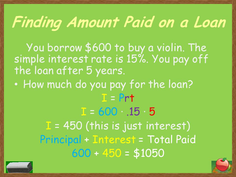 Finding Amount Paid on a Loan You borrow $600 to buy a violin. The simple interest rate is 15%. You pay off the loan after 5 years. How much do you pa