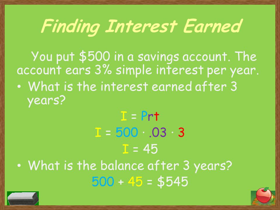 Finding Interest Earned You put $500 in a savings account. The account ears 3% simple interest per year. What is the interest earned after 3 years? I