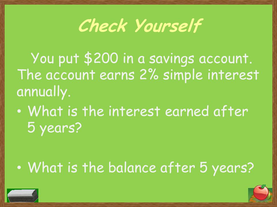 Check Yourself You put $200 in a savings account. The account earns 2% simple interest annually. What is the interest earned after 5 years? What is th