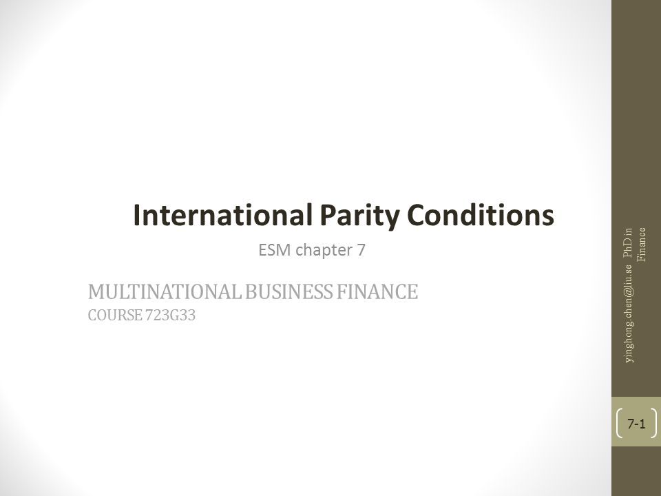 MULTINATIONAL BUSINESS FINANCE COURSE 723G33 International Parity Conditions ESM chapter 7 yinghong.chen@liu.se PhD in Finance 7-1