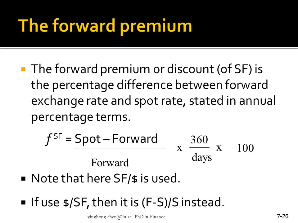  The forward premium or discount (of SF) is the percentage difference between forward exchange rate and spot rate, stated in annual percentage terms.