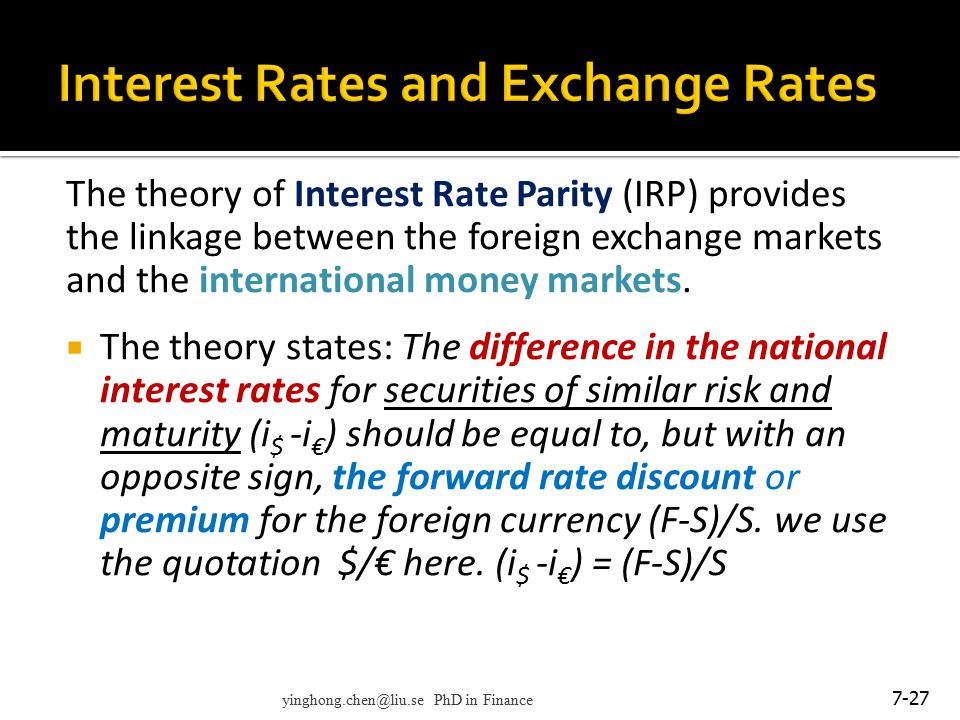 The theory of Interest Rate Parity (IRP) provides the linkage between the foreign exchange markets and the international money markets.  The theory s