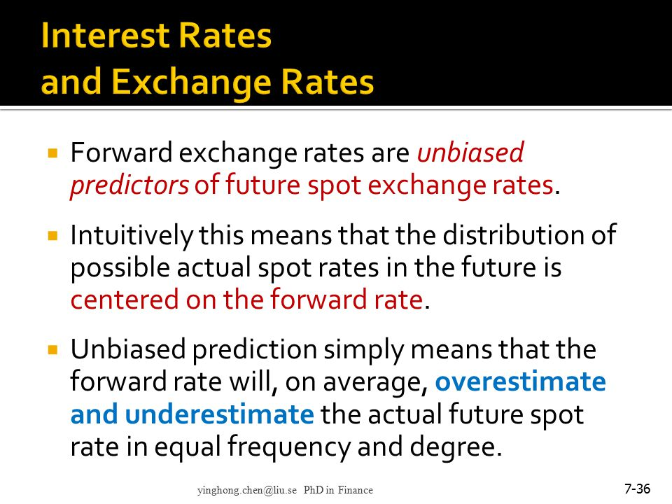  Forward exchange rates are unbiased predictors of future spot exchange rates.  Intuitively this means that the distribution of possible actual spot