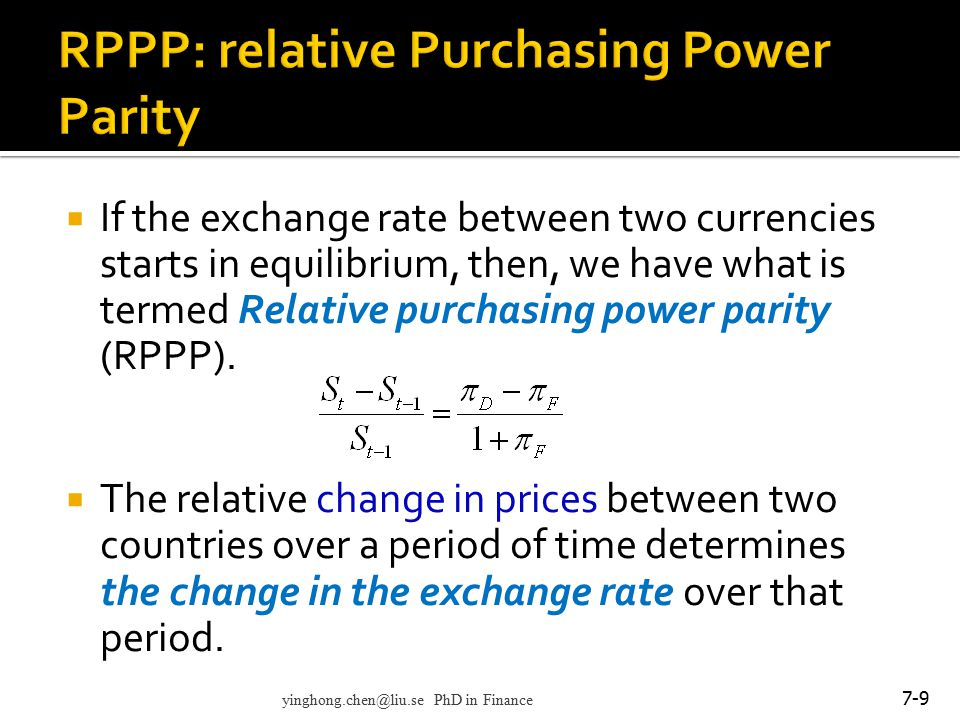  More specifically, with regard to RPPP: If the spot exchange rate between two countries starts in equilibrium, any change in the differential rate of inflation between them tends to be offset over the long run by an equal but opposite change in the spot exchange rate. 7-10 yinghong.chen@liu.se PhD in Finance