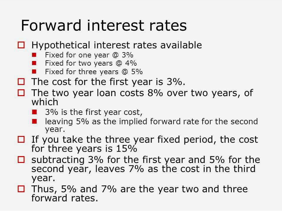 Forward interest rates  Hypothetical interest rates available Fixed for one year @ 3% Fixed for two years @ 4% Fixed for three years @ 5%  The cost