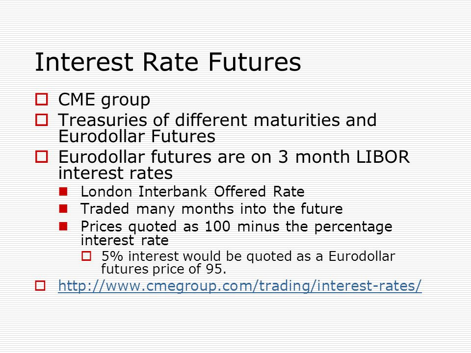 Interest Rate Futures  CME group  Treasuries of different maturities and Eurodollar Futures  Eurodollar futures are on 3 month LIBOR interest rates