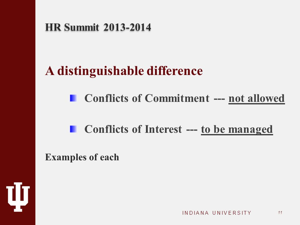 HR Summit 2013-2014 INDIANA UNIVERSITY 11 A distinguishable difference Conflicts of Commitment --- not allowed Conflicts of Interest --- to be managed