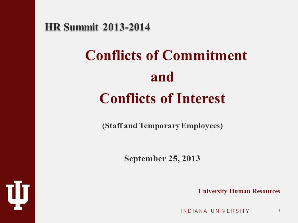 HR Summit 2013-2014 INDIANA UNIVERSITY 1 Conflicts of Commitment and Conflicts of Interest (Staff and Temporary Employees) September 25, 2013 Universi