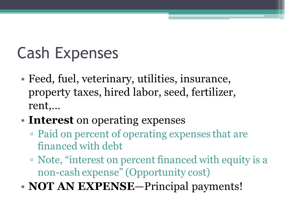 Feed, fuel, veterinary, utilities, insurance, property taxes, hired labor, seed, fertilizer, rent,… Interest on operating expenses ▫Paid on percent of operating expenses that are financed with debt ▫Note, interest on percent financed with equity is a non-cash expense (Opportunity cost) NOT AN EXPENSE—Principal payments.