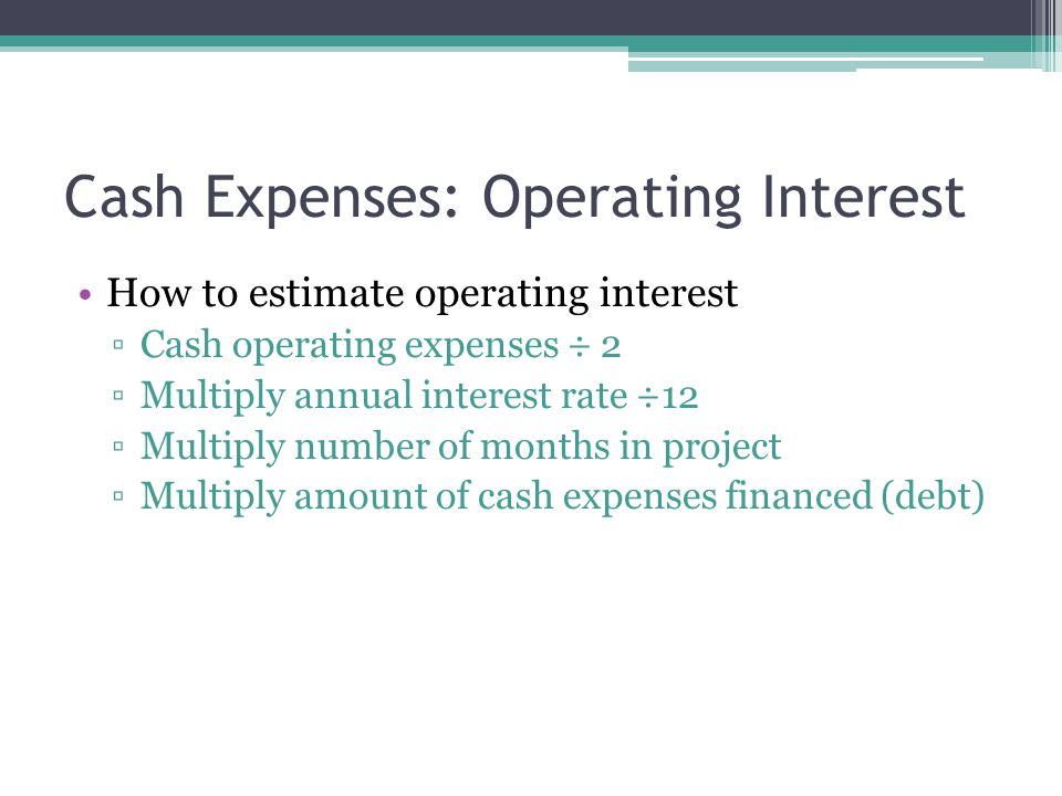 How to estimate operating interest ▫Cash operating expenses ÷ 2 ▫Multiply annual interest rate ÷12 ▫Multiply number of months in project ▫Multiply amount of cash expenses financed (debt) Cash Expenses: Operating Interest