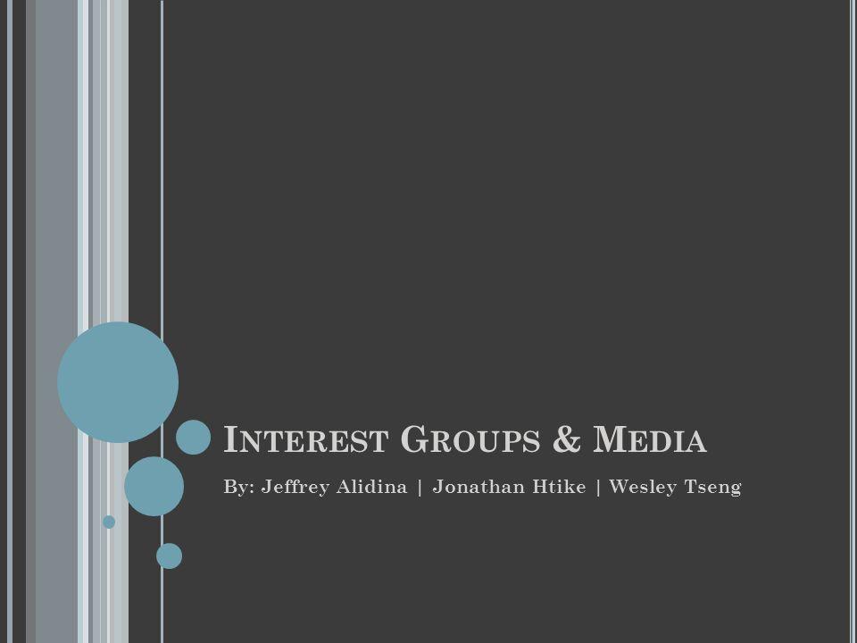 I NTEREST G ROUPS & M EDIA By: Jeffrey Alidina | Jonathan Htike | Wesley Tseng