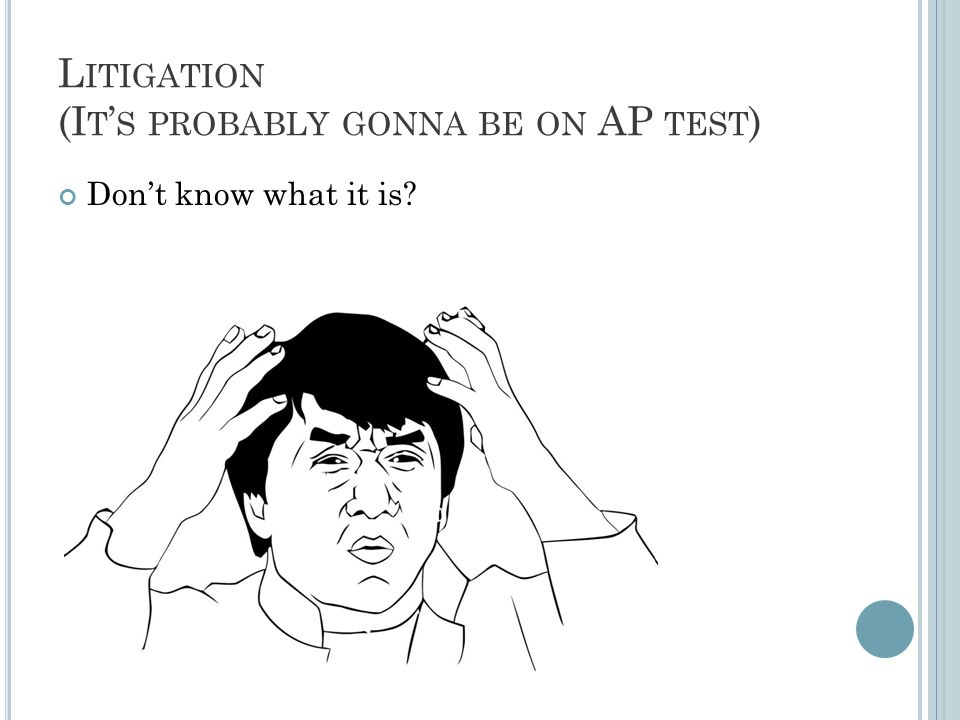 L ITIGATION (I T ' S PROBABLY GONNA BE ON AP TEST ) Don't know what it is?