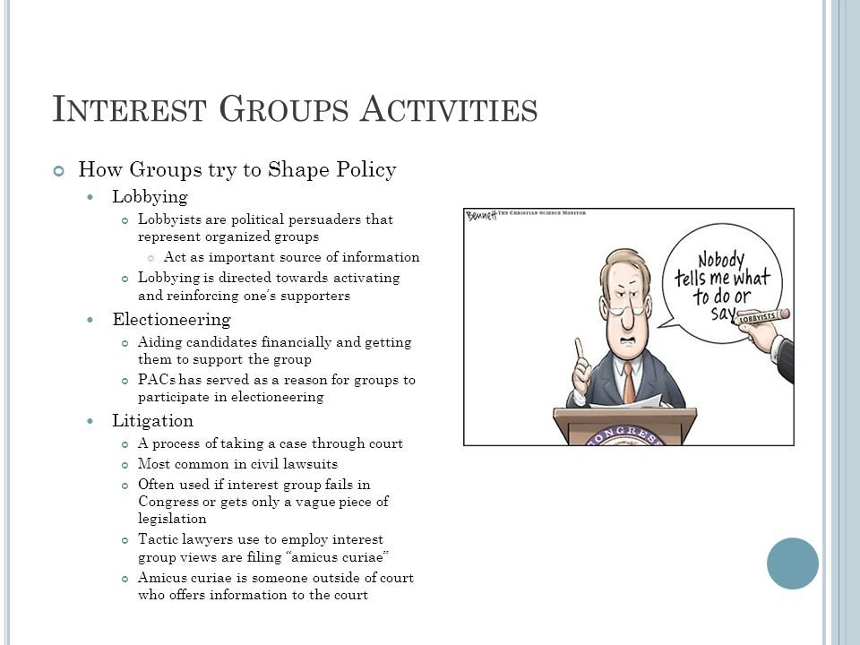 I NTEREST G ROUPS A CTIVITIES How Groups try to Shape Policy Lobbying Lobbyists are political persuaders that represent organized groups Act as important source of information Lobbying is directed towards activating and reinforcing one's supporters Electioneering Aiding candidates financially and getting them to support the group PACs has served as a reason for groups to participate in electioneering Litigation A process of taking a case through court Most common in civil lawsuits Often used if interest group fails in Congress or gets only a vague piece of legislation Tactic lawyers use to employ interest group views are filing amicus curiae Amicus curiae is someone outside of court who offers information to the court