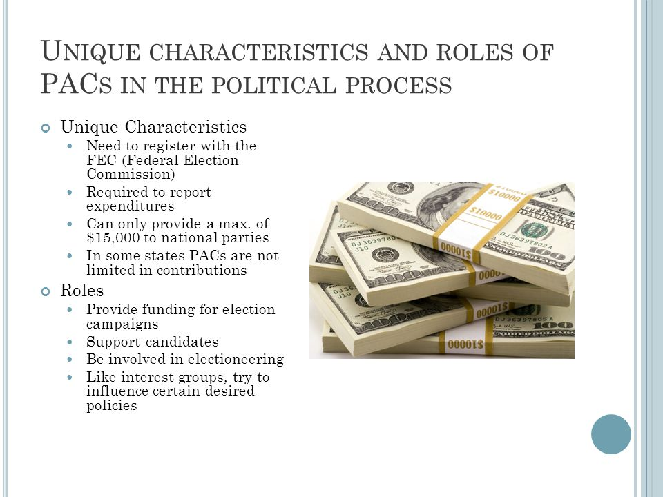 U NIQUE CHARACTERISTICS AND ROLES OF PAC S IN THE POLITICAL PROCESS Unique Characteristics Need to register with the FEC (Federal Election Commission) Required to report expenditures Can only provide a max.