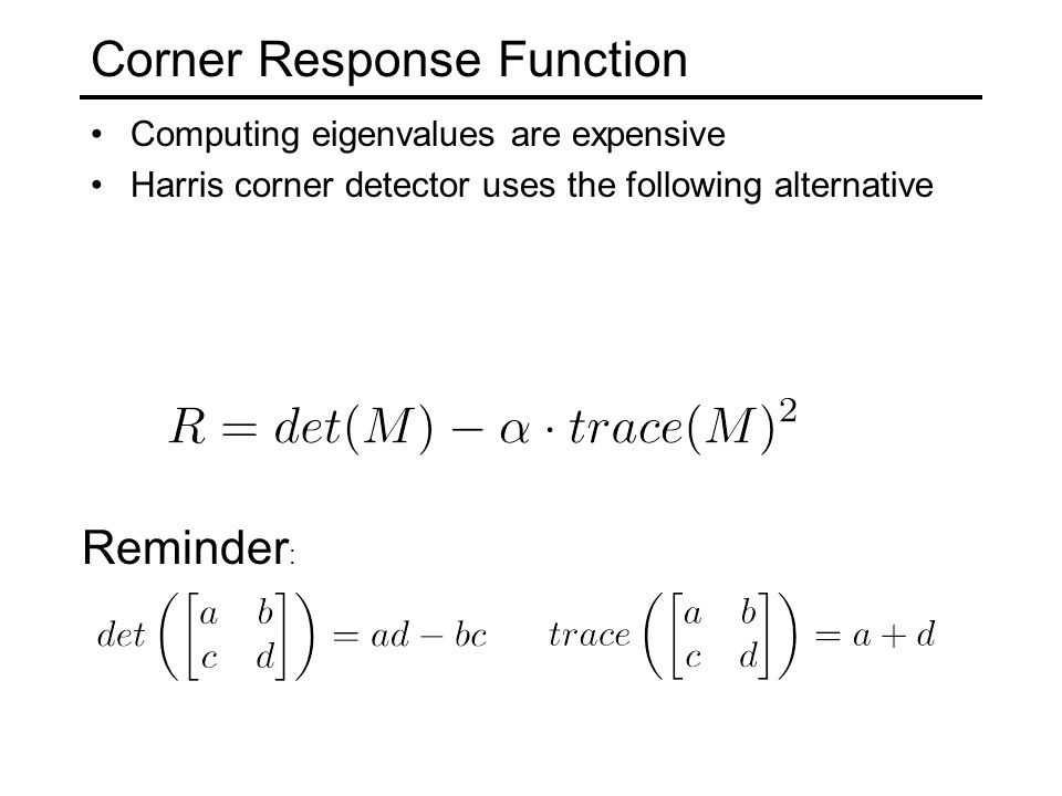 Corner Response Function Computing eigenvalues are expensive Harris corner detector uses the following alternative Reminder :
