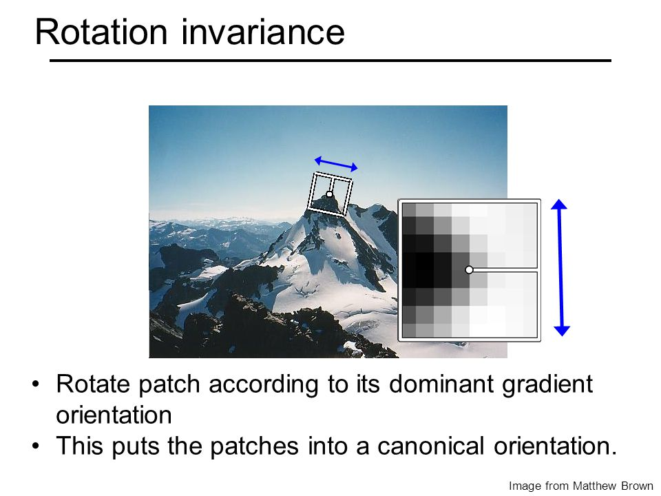 CSE 576: Computer Vision Rotation invariance Image from Matthew Brown Rotate patch according to its dominant gradient orientation This puts the patches into a canonical orientation.