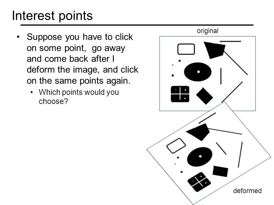Interest points Suppose you have to click on some point, go away and come back after I deform the image, and click on the same points again.