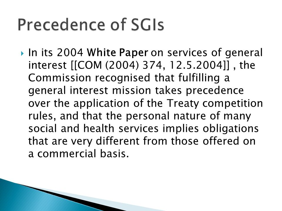  In its 2004 White Paper on services of general interest [[COM (2004) 374, 12.5.2004]], the Commission recognised that fulfilling a general interest mission takes precedence over the application of the Treaty competition rules, and that the personal nature of many social and health services implies obligations that are very different from those offered on a commercial basis.