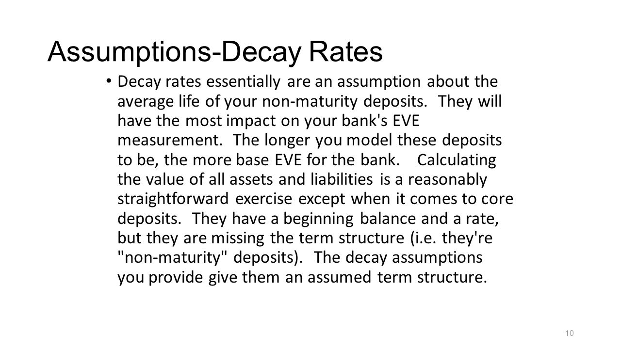 Assumptions-Decay Rates Decay rates essentially are an assumption about the average life of your non-maturity deposits. They will have the most impact