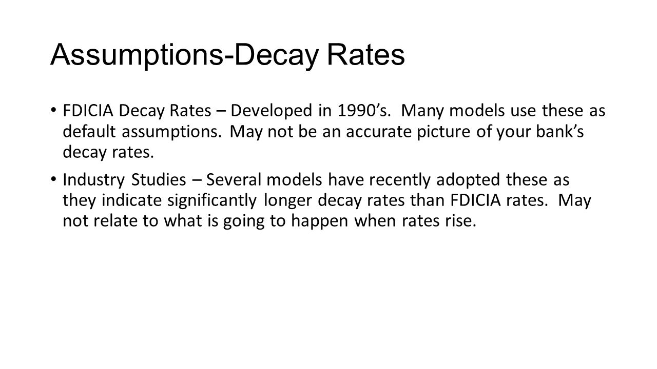 Assumptions-Decay Rates FDICIA Decay Rates – Developed in 1990's. Many models use these as default assumptions. May not be an accurate picture of your