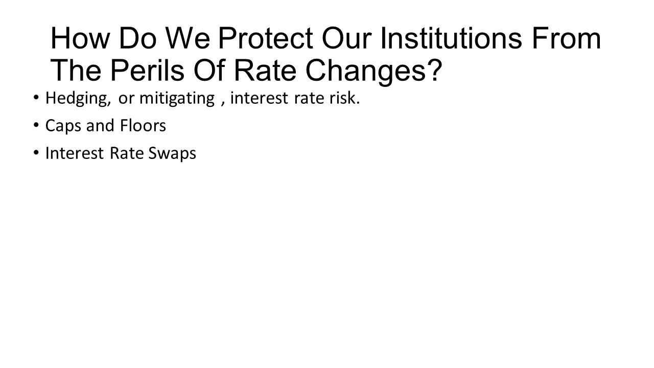 How Do We Protect Our Institutions From The Perils Of Rate Changes? Hedging, or mitigating, interest rate risk. Caps and Floors Interest Rate Swaps