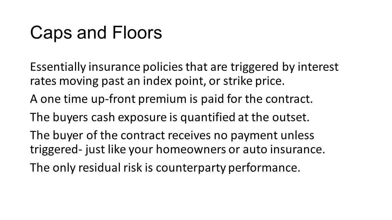 Caps and Floors Essentially insurance policies that are triggered by interest rates moving past an index point, or strike price. A one time up-front p