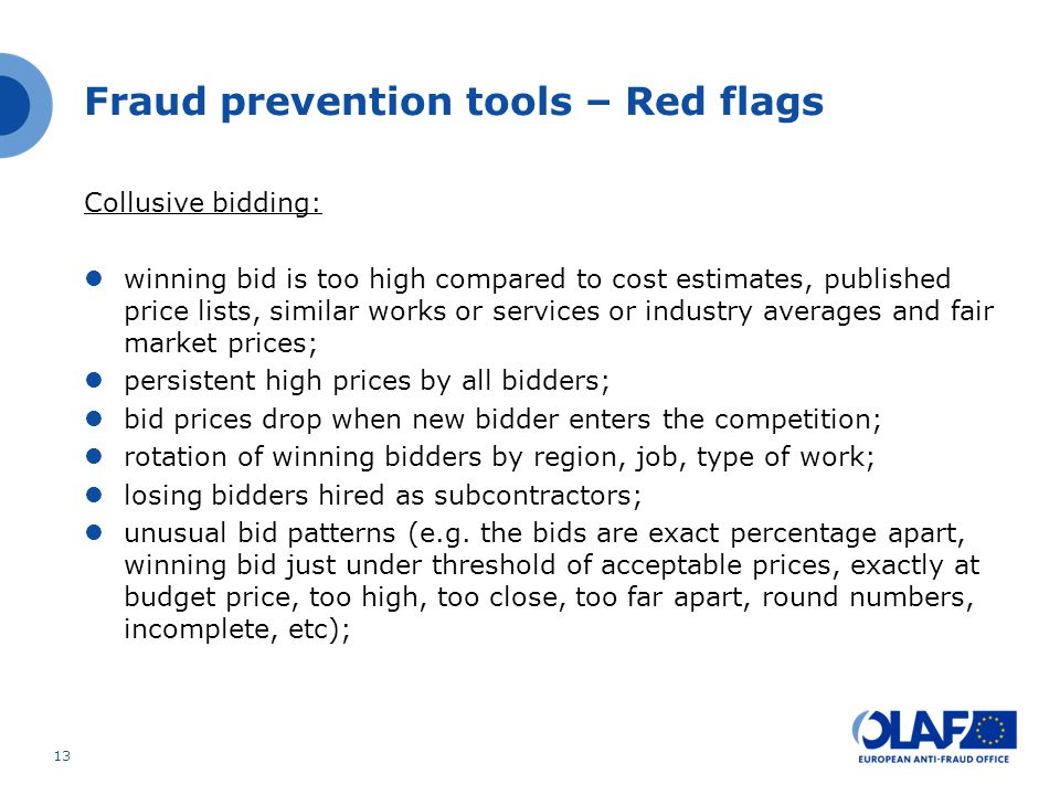 Collusive bidding: winning bid is too high compared to cost estimates, published price lists, similar works or services or industry averages and fair market prices; persistent high prices by all bidders; bid prices drop when new bidder enters the competition; rotation of winning bidders by region, job, type of work; losing bidders hired as subcontractors; unusual bid patterns (e.g.