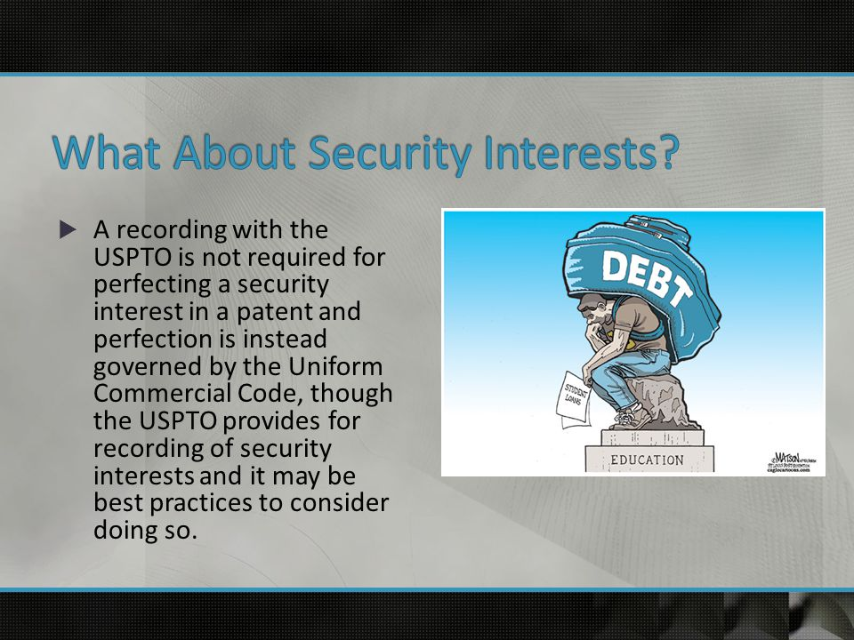  A recording with the USPTO is not required for perfecting a security interest in a patent and perfection is instead governed by the Uniform Commercial Code, though the USPTO provides for recording of security interests and it may be best practices to consider doing so.