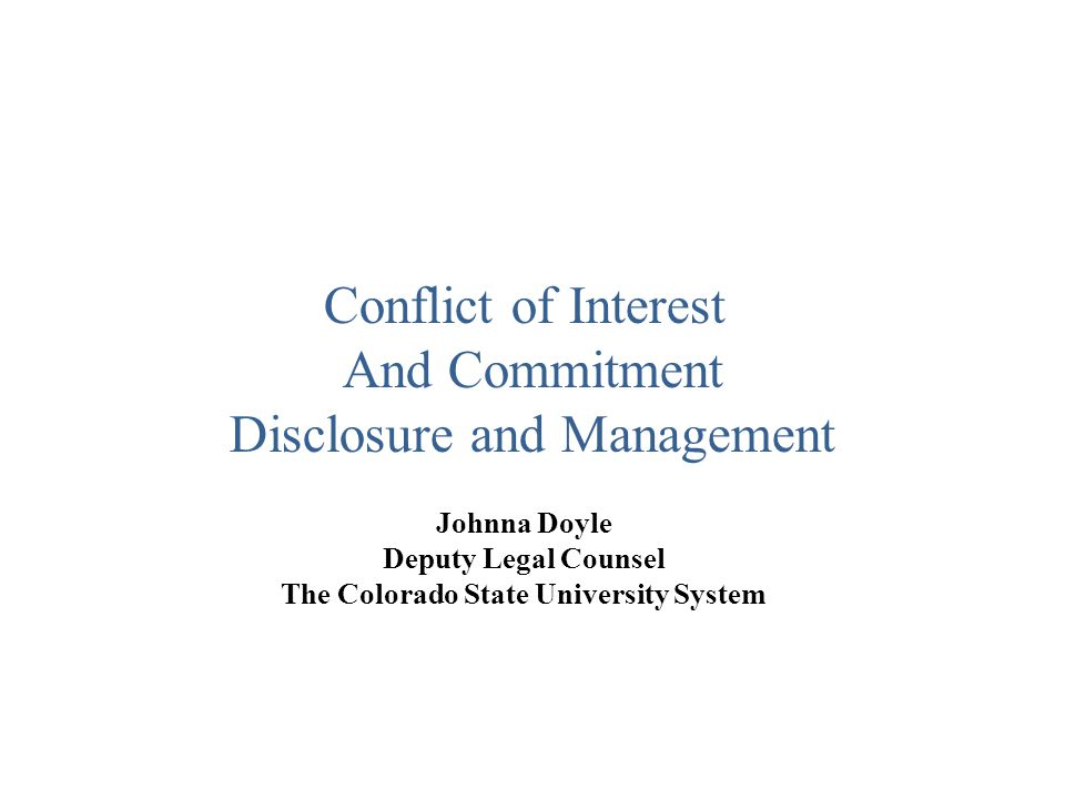 Johnna Doyle Deputy Legal Counsel The Colorado State University System Conflict of Interest And Commitment Disclosure and Management