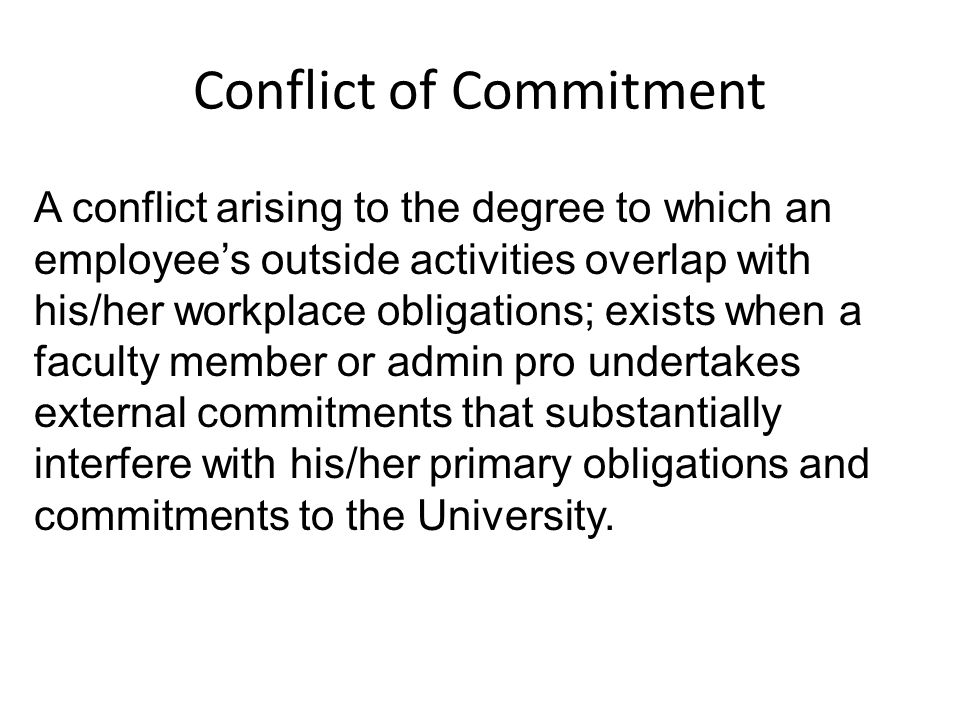 Conflict of Commitment A conflict arising to the degree to which an employee's outside activities overlap with his/her workplace obligations; exists when a faculty member or admin pro undertakes external commitments that substantially interfere with his/her primary obligations and commitments to the University.
