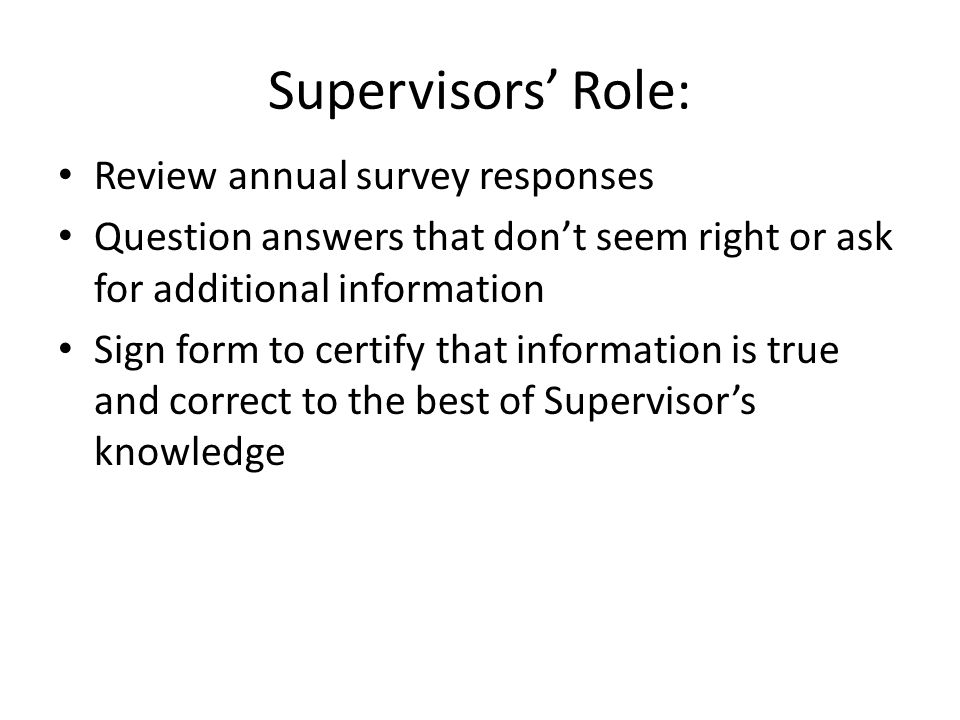 Supervisors' Role: Review annual survey responses Question answers that don't seem right or ask for additional information Sign form to certify that information is true and correct to the best of Supervisor's knowledge